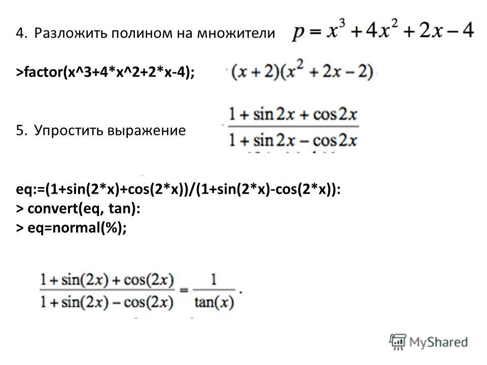 4.Разложить полином на множители >factor(x^3+4*x^2+2*x-4); 5.Упростить выражение eq:=(1+sin(2*x)+cos(2*x))/(1+sin(2*x)-cos(2*x)): > convert(eq, tan): > eq=normal(%);