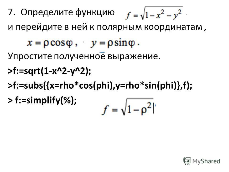 7.Определите функцию и перейдите в ней к полярным координатам, Упростите полученное выражение. >f:=sqrt(1-x^2-y^2); >f:=subs({x=rho*cos(phi),y=rho*sin(phi)},f); > f:=simplify(%);