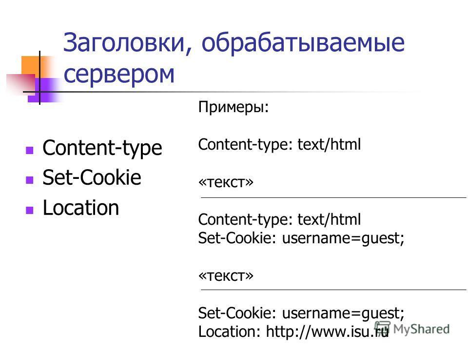 Заголовки, обрабатываемые сервером Content-type Set-Cookie Location Примеры: Content-type: text/html «текст» Content-type: text/html Set-Cookie: username=guest; «текст» Set-Cookie: username=guest; Location: http://www.isu.ru