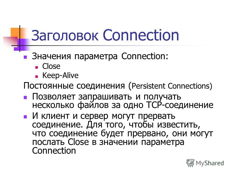 Заголовок Connection Значения параметра Connection: Close Keep-Alive Постоянные соединения ( Persistent Connections) Позволяет запрашивать и получать несколько файлов за одно TCP-соединение И клиент и сервер могут прервать соединение. Для того, чтобы