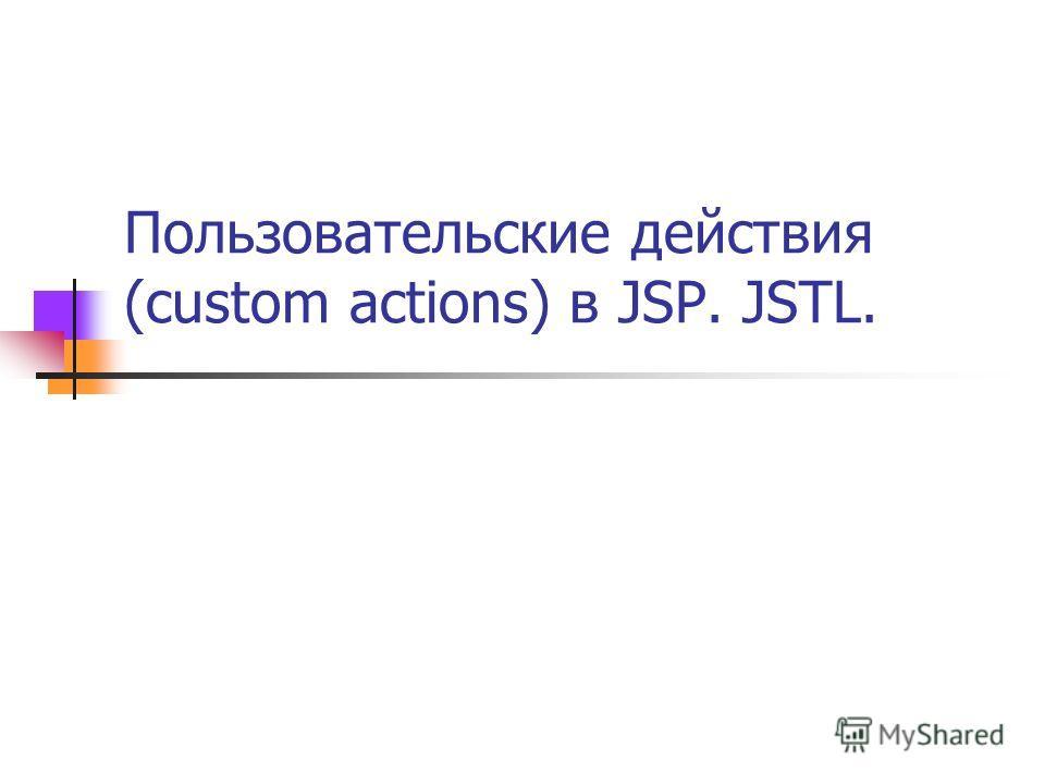 Пользовательские действия (custom actions) в JSP. JSTL.