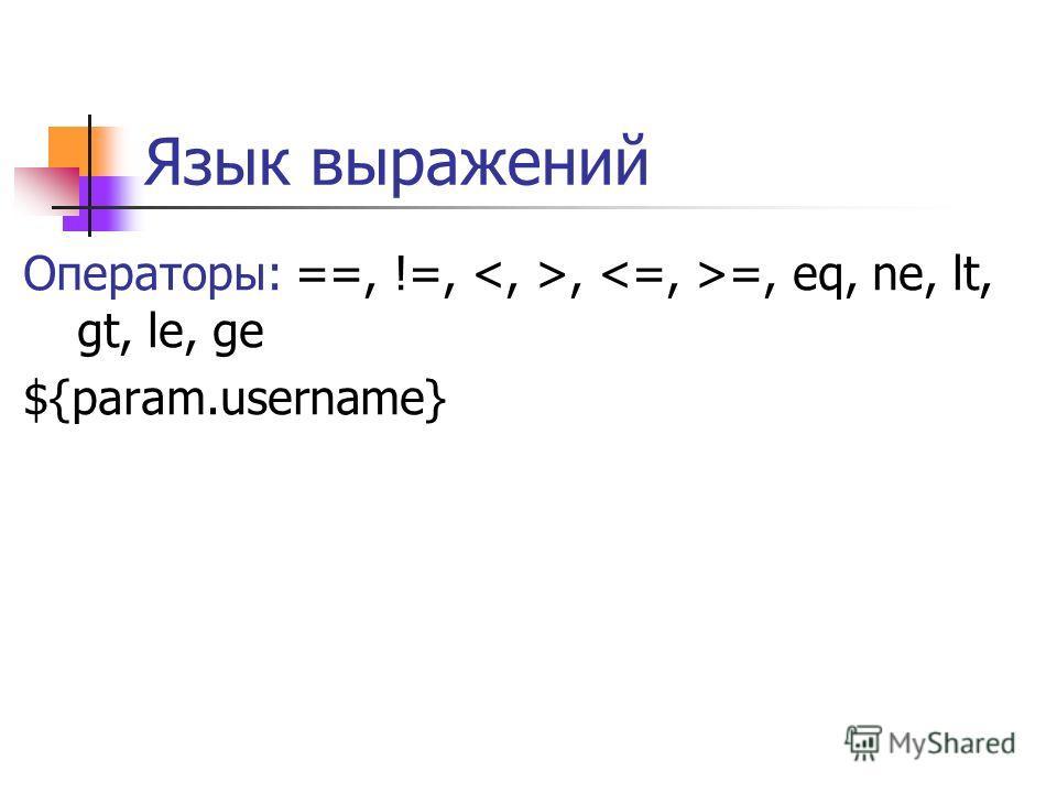 Язык выражений Операторы: ==, !=,, =, eq, ne, lt, gt, le, ge ${param.username}