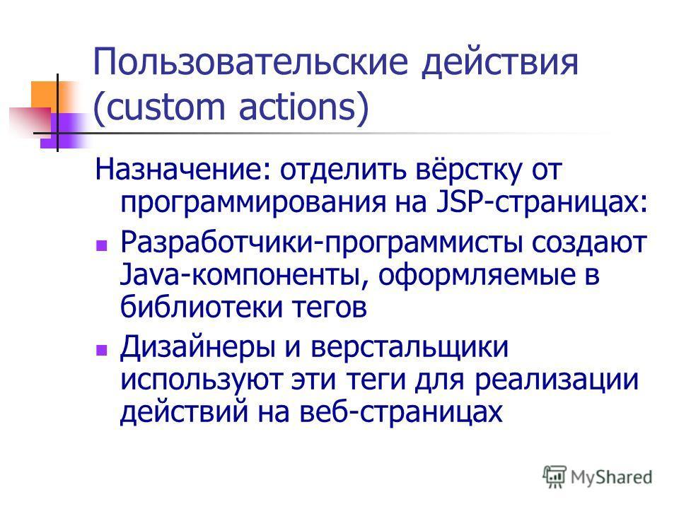 Пользовательские действия (custom actions) Назначение: отделить вёрстку от программирования на JSP-страницах: Разработчики-программисты создают Java-компоненты, оформляемые в библиотеки тегов Дизайнеры и верстальщики используют эти теги для реализаци
