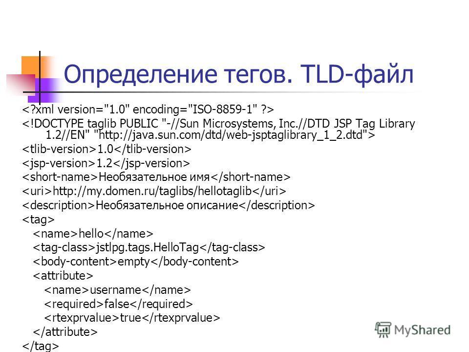 Определение тегов. TLD-файл 1.0 1.2 Необязательное имя http://my.domen.ru/taglibs/hellotaglib Необязательное описание hello jstlpg.tags.HelloTag empty username false true