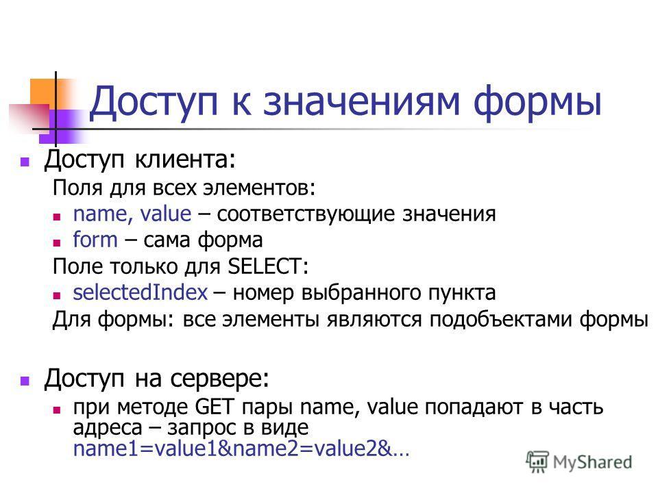 Доступ к значениям формы Доступ клиента: Поля для всех элементов: name, value – соответствующие значения form – сама форма Поле только для SELECT: selectedIndex – номер выбранного пункта Для формы: все элементы являются подобъектами формы Доступ на с