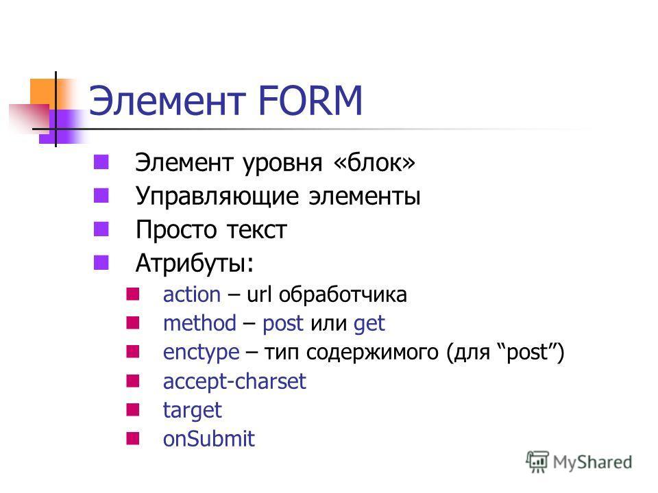 Элемент FORM Элемент уровня «блок» Управляющие элементы Просто текст Атрибуты: action – url обработчика method – post или get enctype – тип содержимого (для post) accept-charset target onSubmit