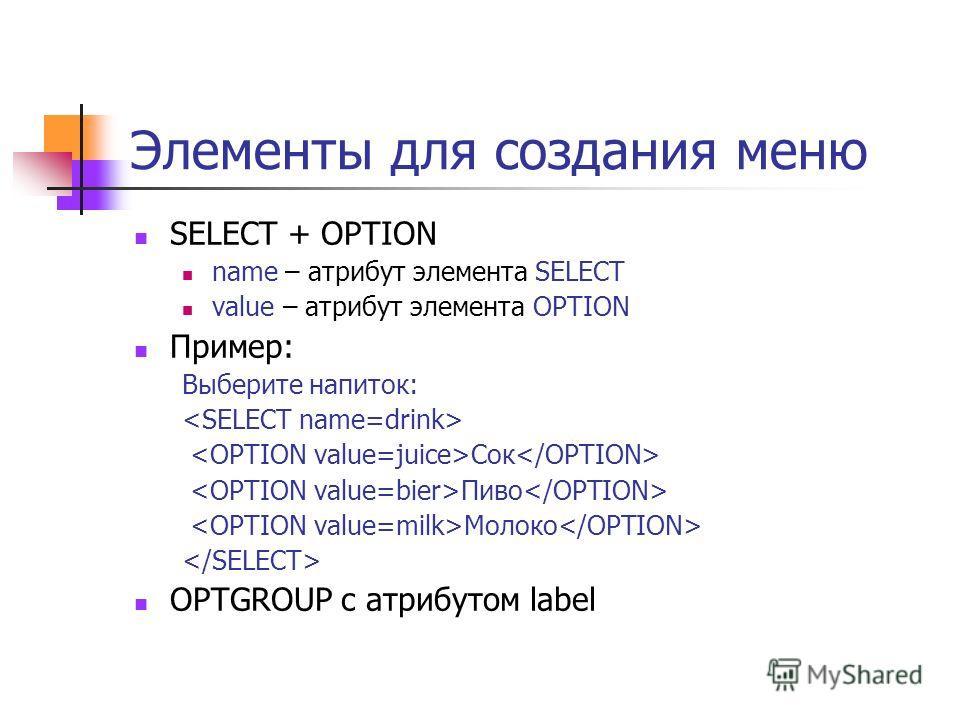 Элементы для создания меню SELECT + OPTION name – атрибут элемента SELECT value – атрибут элемента OPTION Пример: Выберите напиток: Сок Пиво Молоко OPTGROUP с атрибутом label