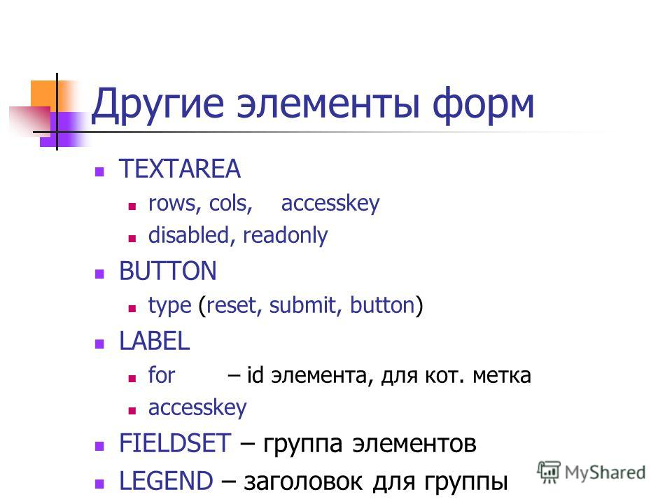 Другие элементы форм TEXTAREA rows, cols, accesskey disabled, readonly BUTTON type (reset, submit, button) LABEL for – id элемента, для кот. метка accesskey FIELDSET – группа элементов LEGEND – заголовок для группы