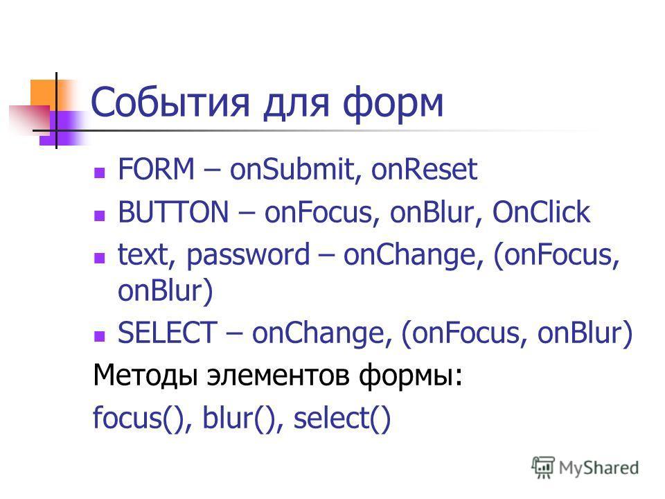 События для форм FORM – onSubmit, onReset BUTTON – onFocus, onBlur, OnClick text, password – onChange, (onFocus, onBlur) SELECT – onChange, (onFocus, onBlur) Методы элементов формы: focus(), blur(), select()