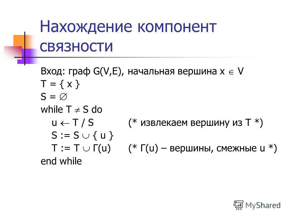 Нахождение компонент связности Вход: граф G(V,E), начальная вершина x V T = { x } S = while T S do u T / S (* извлекаем вершину из T *) S := S { u } T := T Г(u) (* Г(u) – вершины, смежные u *) end while