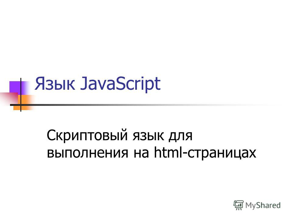 Язык JavaScript Скриптовый язык для выполнения на html-страницах