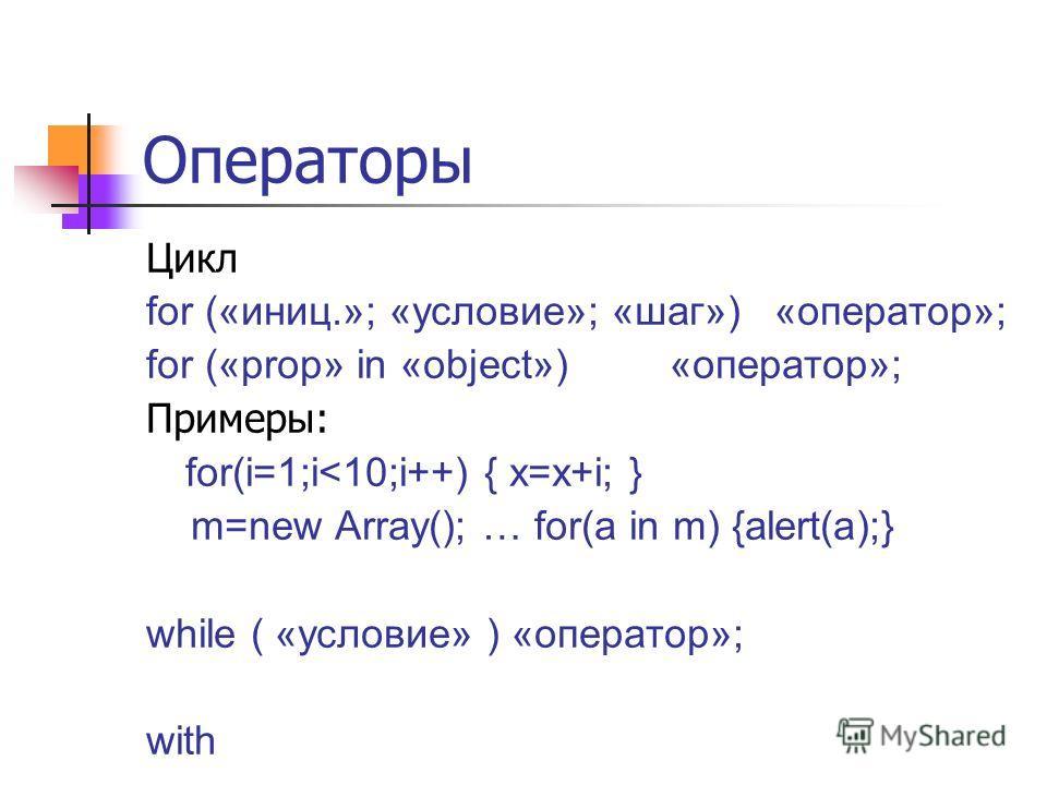 Операторы Цикл for («иниц.»; «условие»; «шаг») «оператор»; for («prop» in «object») «оператор»; Примеры: for(i=1;i