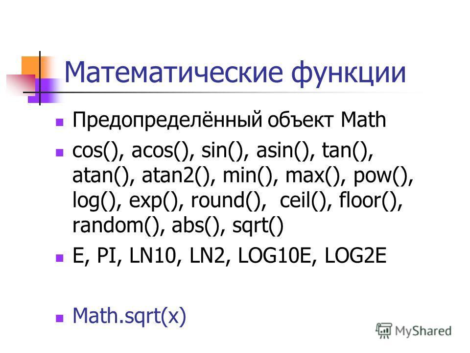 Математические функции Предопределённый объект Math cos(), acos(), sin(), asin(), tan(), atan(), atan2(), min(), max(), pow(), log(), exp(), round(), ceil(), floor(), random(), abs(), sqrt() E, PI, LN10, LN2, LOG10E, LOG2E Math.sqrt(x)