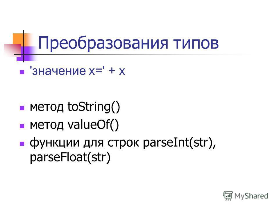 Преобразования типов 'значение x=' + x метод toString() метод valueOf() функции для строк parseInt(str), parseFloat(str)