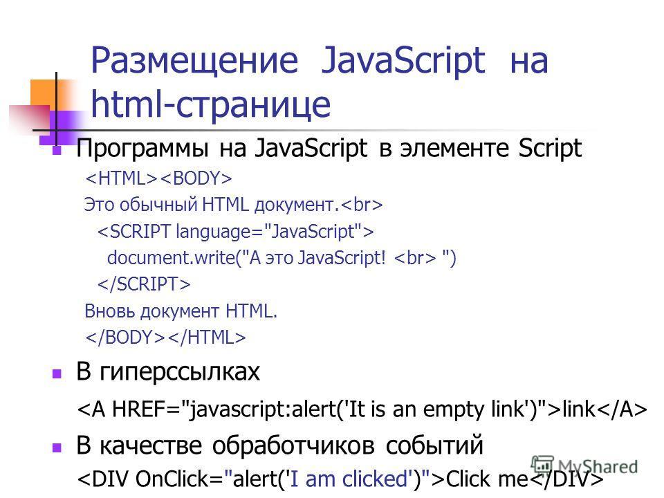 Размещение JavaScript на html-странице Программы на JavaScript в элементе Script Это обычный HTML документ. document.write(А это JavaScript! ) Вновь документ HTML. В гиперссылках link В качестве обработчиков событий Click me