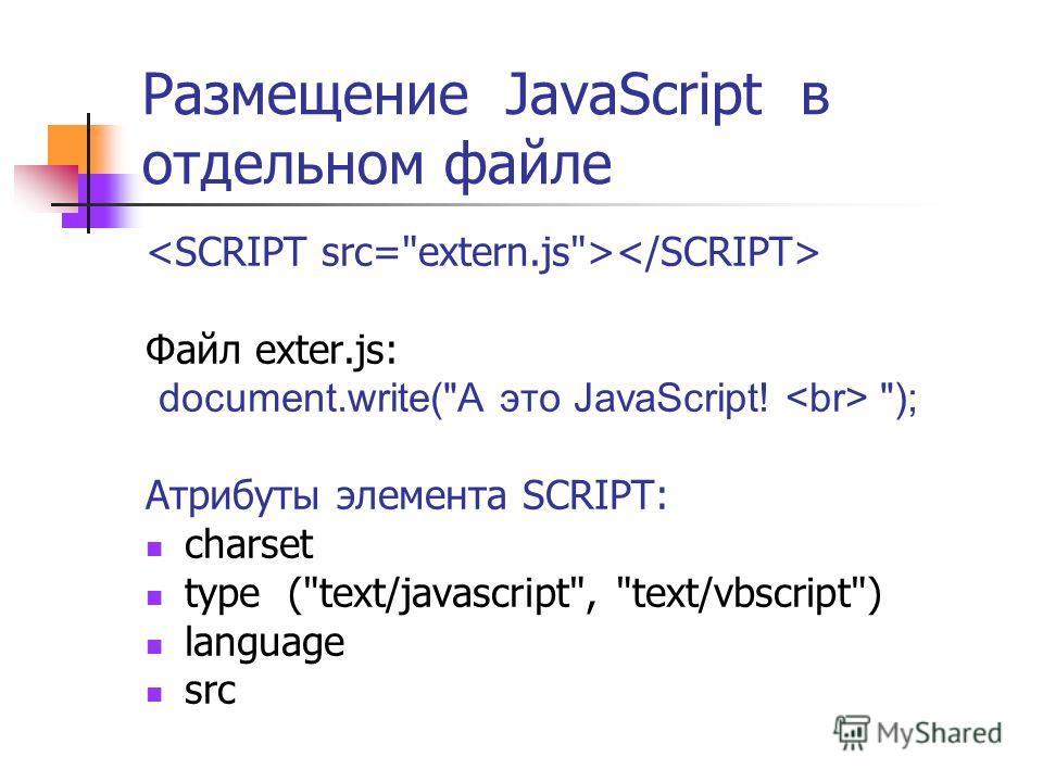 Размещение JavaScript в отдельном файле Файл exter.js: document.write(А это JavaScript! ); Атрибуты элемента SCRIPT: charset type (text/javascript, text/vbscript) language src