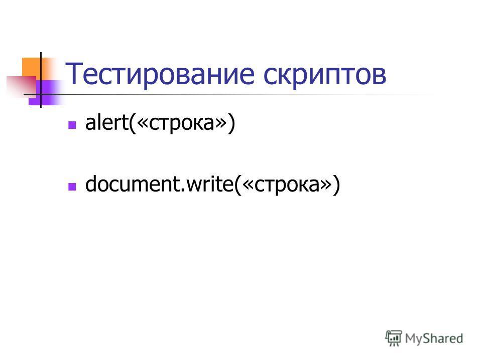 Тестирование скриптов alert(«строка») document.write(«строка»)