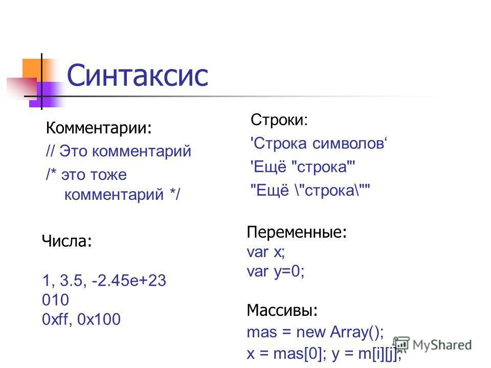 Синтаксис Числа: 1, 3.5, -2.45e+23 010 0xff, 0x100 Переменные: var x; var y=0; Массивы: mas = new Array(); x = mas[0]; y = m[i][j]; Комментарии: // Это комментарий /* это тоже комментарий */ Строки: 'Строка символов 'Ещё строка' Ещё \строка\