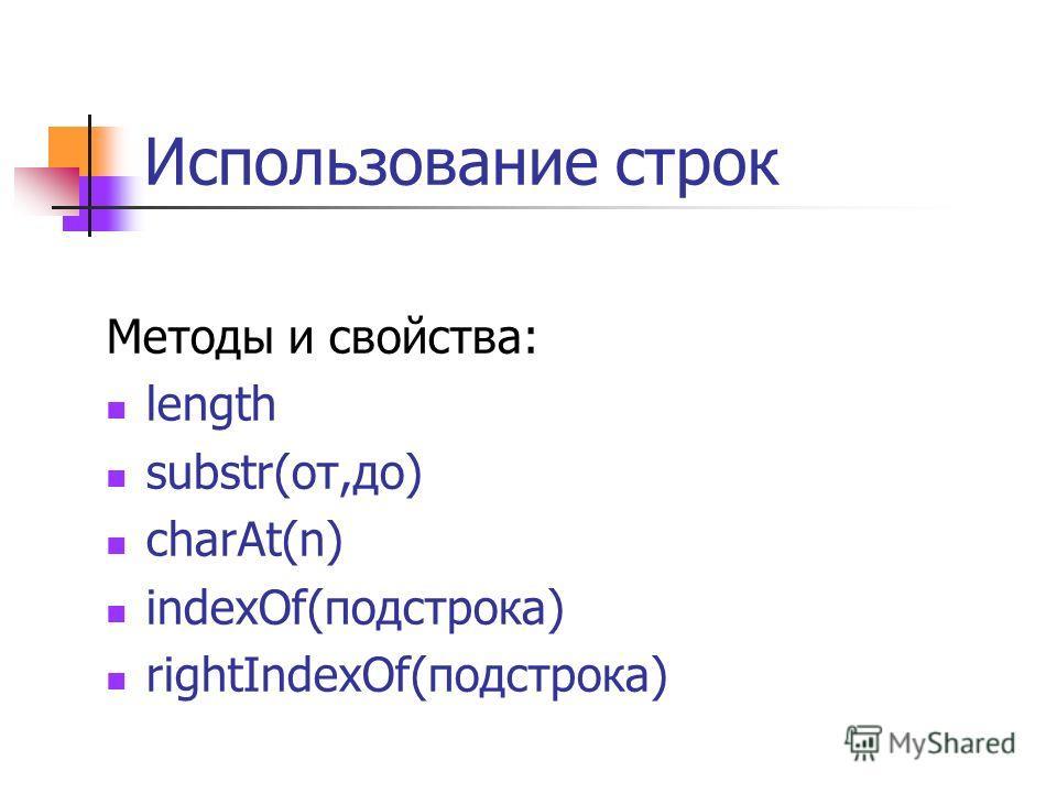 Использование строк Методы и свойства: length substr(от,до) charAt(n) indexOf(подстрока) rightIndexOf(подстрока)