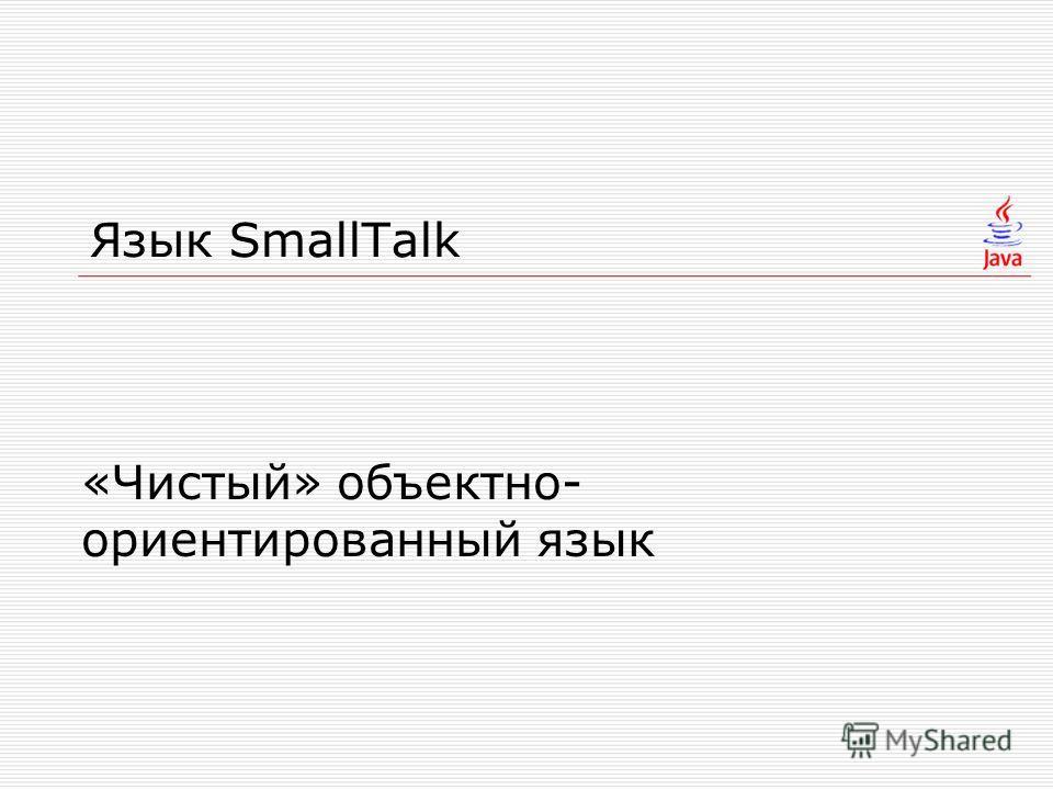 Язык SmallTalk «Чистый» объектно- ориентированный язык