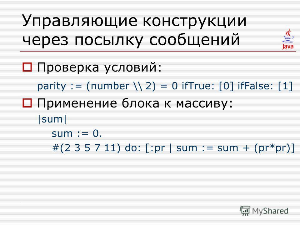 Управляющие конструкции через посылку сообщений Проверка условий: parity := (number \ 2) = 0 ifTrue: [0] ifFalse: [1] Применение блока к массиву: |sum| sum := 0. #(2 3 5 7 11) do: [:pr | sum := sum + (pr*pr)]