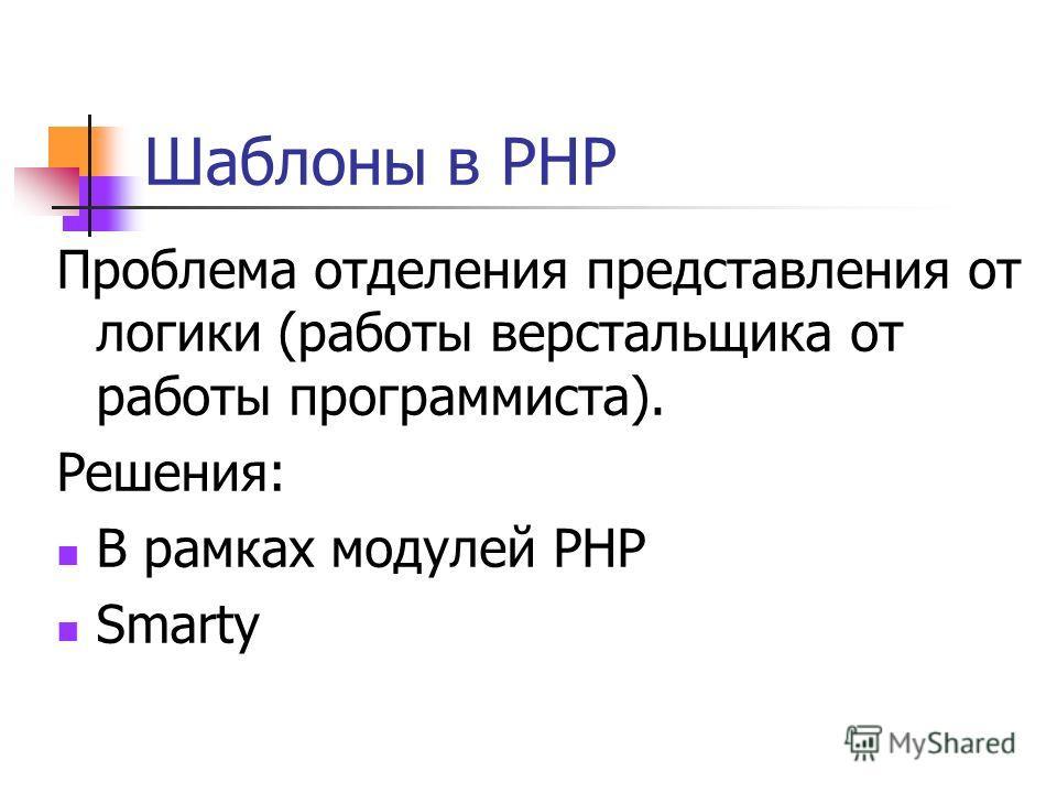 Шаблоны в PHP Проблема отделения представления от логики (работы верстальщика от работы программиста). Решения: В рамках модулей PHP Smarty