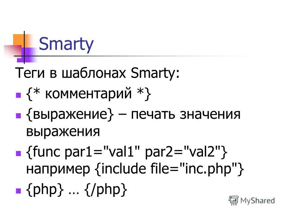 Теги в шаблонах Smarty: {* комментарий *} {выражение} – печать значения выражения {func par1=val1 par2=val2} например {include file=inc.php} {php} … {/php}