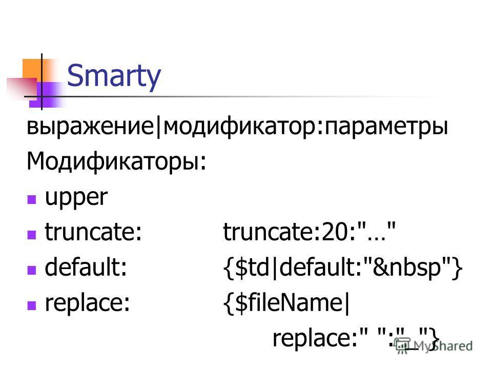 Smarty выражение|модификатор:параметры Модификаторы: upper truncate:truncate:20:… default:{$td|default:&nbsp} replace:{$fileName| replace: :_}