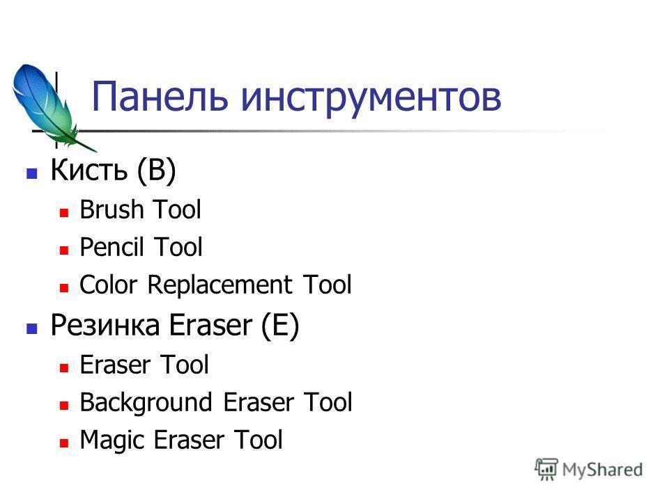 Панель инструментов Кисть (B) Brush Tool Pencil Tool Color Replacement Tool Резинка Eraser (E) Eraser Tool Background Eraser Tool Magic Eraser Tool