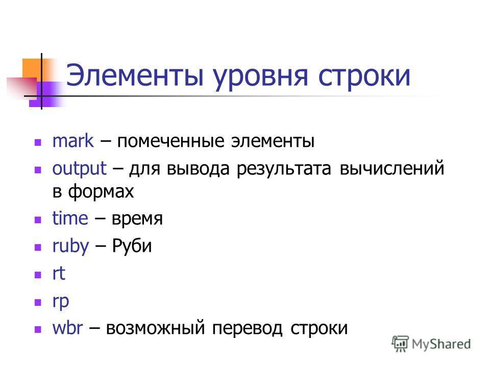 Элементы уровня строки mark – помеченные элементы output – для вывода результата вычислений в формах time – время ruby – Руби rt rp wbr – возможный перевод строки