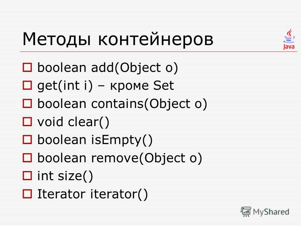 Методы контейнеров boolean add(Object o) get(int i) – кроме Set boolean contains(Object o) void clear() boolean isEmpty() boolean remove(Object o) int size() Iterator iterator()