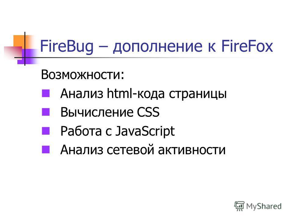 FireBug – дополнение к FireFox Возможности: Анализ html-кода страницы Вычисление CSS Работа с JavaScript Анализ сетевой активности