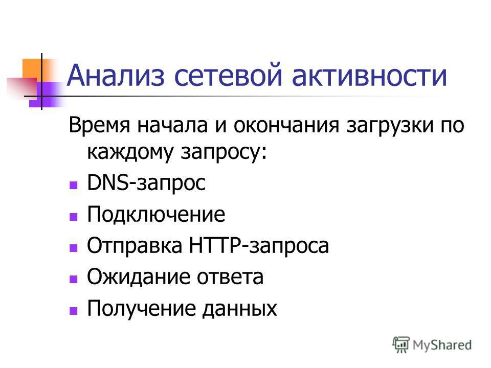 Анализ сетевой активности Время начала и окончания загрузки по каждому запросу: DNS-запрос Подключение Отправка HTTP-запроса Ожидание ответа Получение данных