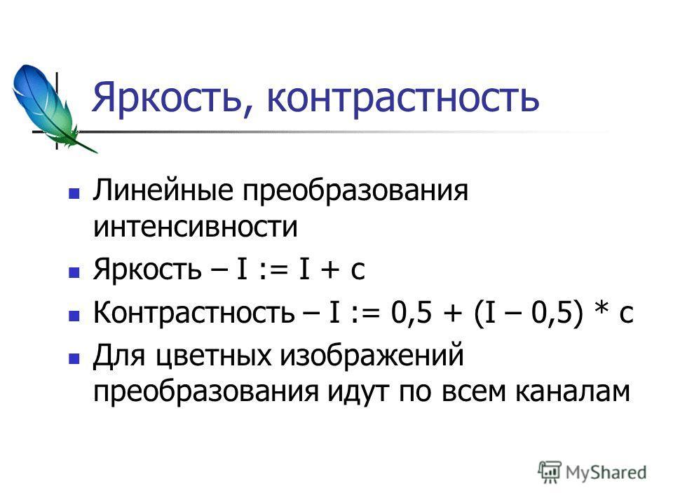 Яркость, контрастность Линейные преобразования интенсивности Яркость – I := I + c Контрастность – I := 0,5 + (I – 0,5) * с Для цветных изображений преобразования идут по всем каналам