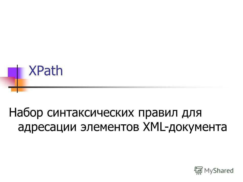 XPath Набор синтаксических правил для адресации элементов XML-документа