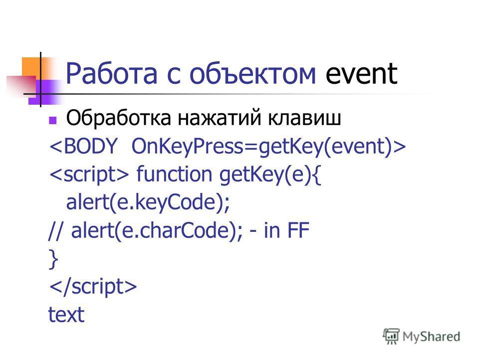 Работа с объектом event Обработка нажатий клавиш function getKey(e){ alert(e.keyCode); // alert(e.charCode); - in FF } text