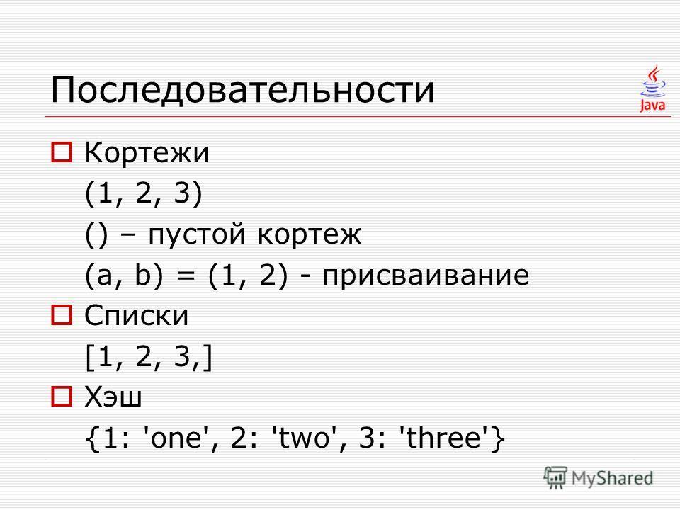 Последовательности Кортежи (1, 2, 3) () – пустой кортеж (a, b) = (1, 2) - присваивание Списки [1, 2, 3,] Хэш {1: 'one', 2: 'two', 3: 'three'}