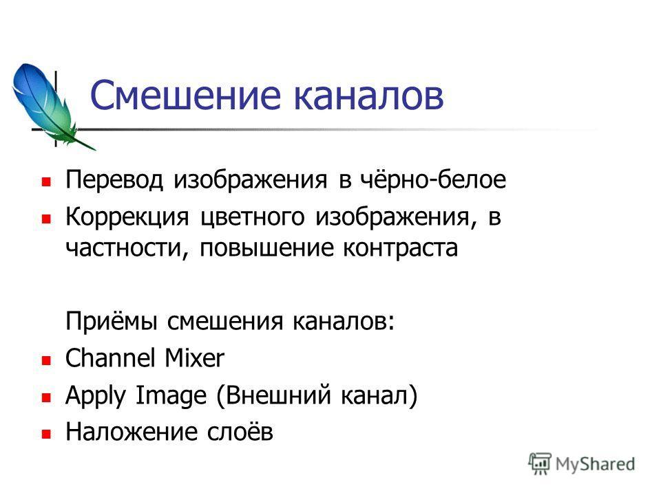 Смешение каналов Перевод изображения в чёрно-белое Коррекция цветного изображения, в частности, повышение контраста Приёмы смешения каналов: Channel Mixer Apply Image (Внешний канал) Наложение слоёв
