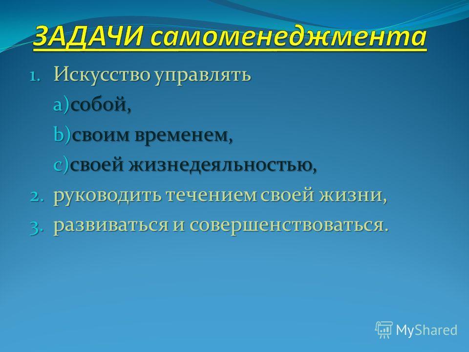 1. Искусство управлять a) собой, b) своим временем, c) своей жизнедеяльностью, 2. руководить течением своей жизни, 3. развиваться и совершенствоваться.