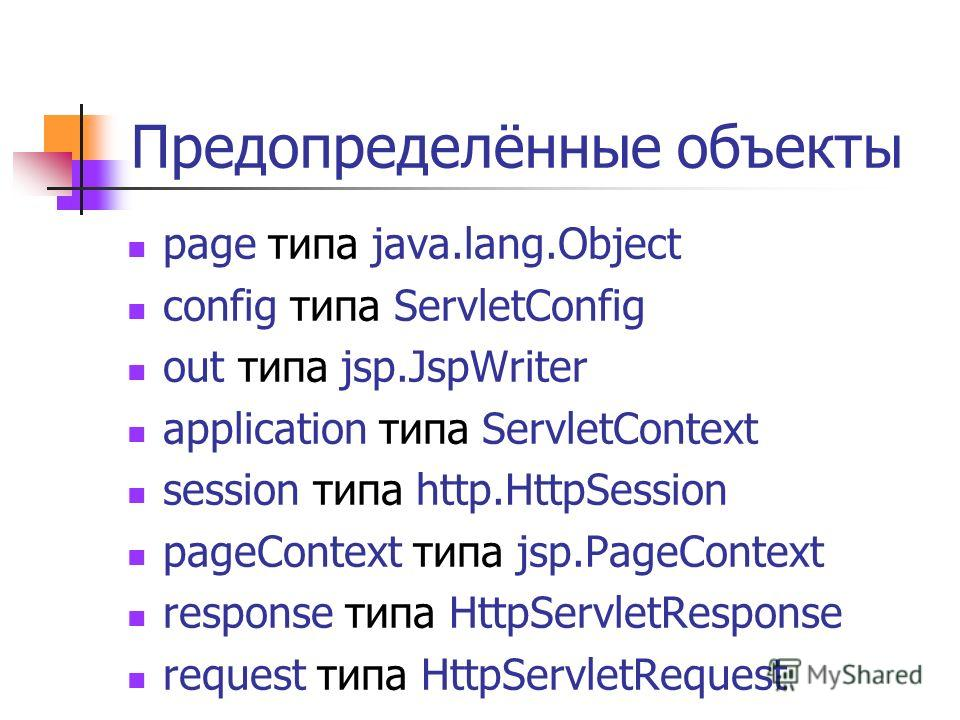 Предопределённые объекты page типа java.lang.Object config типа ServletConfig out типа jsp.JspWriter application типа ServletContext session типа http.HttpSession pageContext типа jsp.PageContext response типа HttpServletResponse request типа HttpSer