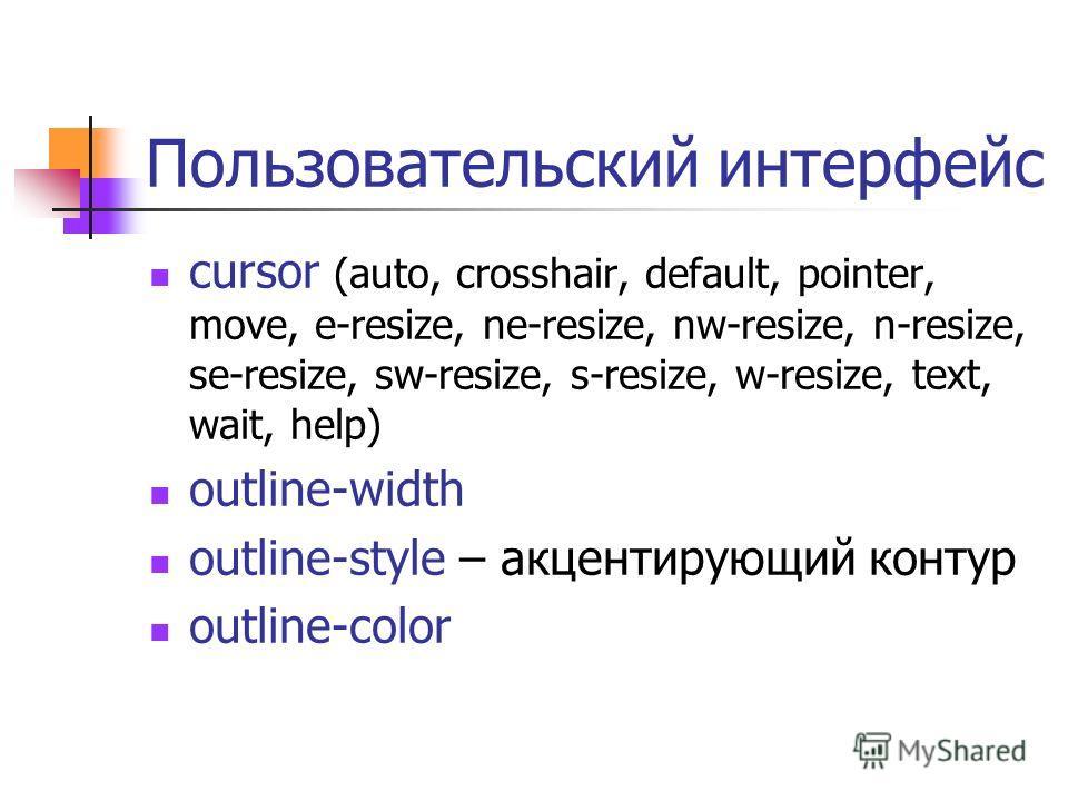 Пользовательский интерфейс cursor (auto, crosshair, default, pointer, move, e-resize, ne-resize, nw-resize, n-resize, se-resize, sw-resize, s-resize, w-resize, text, wait, help) outline-width outline-style – акцентирующий контур outline-color