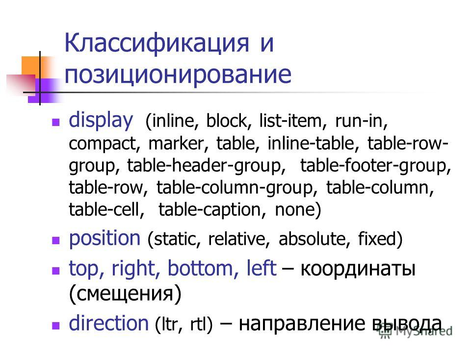 Классификация и позиционирование display (inline, block, list-item, run-in, compact, marker, table, inline-table, table-row- group, table-header-group, table-footer-group, table-row, table-column-group, table-column, table-cell, table-caption, none)