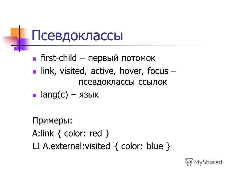Псевдоклассы first-child – первый потомок link, visited, active, hover, focus – псевдоклассы ссылок lang(c) – язык Примеры: A:link { color: red } LI A.external:visited { color: blue }