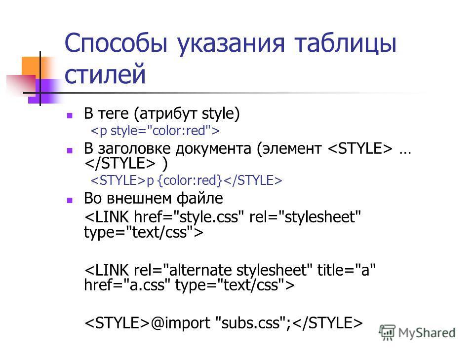Способы указания таблицы стилей В теге (атрибут style) В заголовке документа (элемент … ) p {color:red} Во внешнем файле @import subs.css;