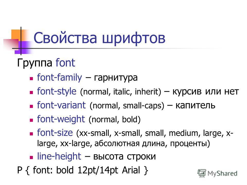 Свойства шрифтов Группа font font-family – гарнитура font-style (normal, italic, inherit) – курсив или нет font-variant (normal, small-caps) – капитель font-weight (normal, bold) font-size (xx-small, x-small, small, medium, large, x- large, xx-large,