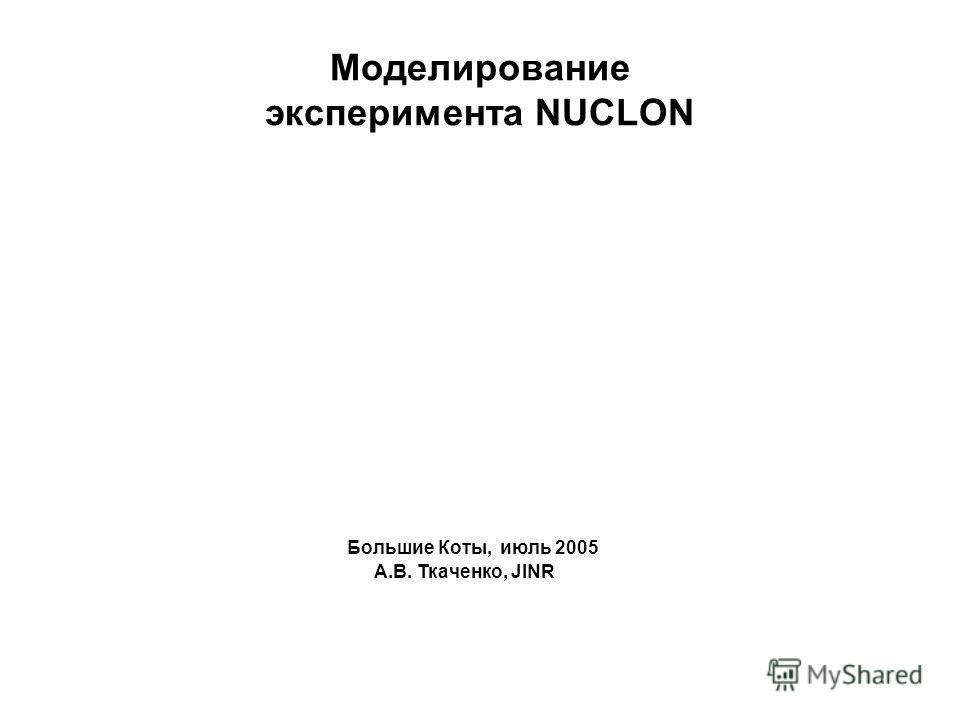 Моделирование эксперимента NUCLON Большие Коты, июль 2005 А.В. Ткаченко, JINR
