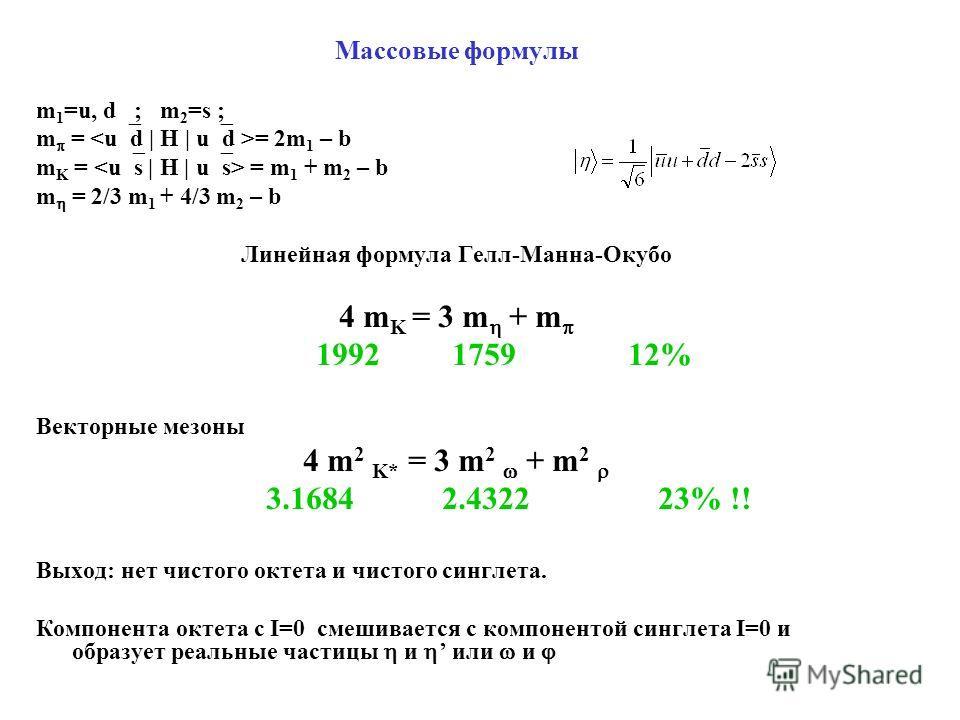 Массовые формулы m 1 =u, d ; m 2 =s ; m = = 2m 1 – b m K = = m 1 + m 2 – b m = 2/3 m 1 + 4/3 m 2 – b Линейная формула Гелл-Манна-Окубо 4 m K = 3 m + m 1992 1759 12% Векторные мезоны 4 m 2 K* = 3 m 2 + m 2 3.1684 2.4322 23% !! Выход: нет чистого октет