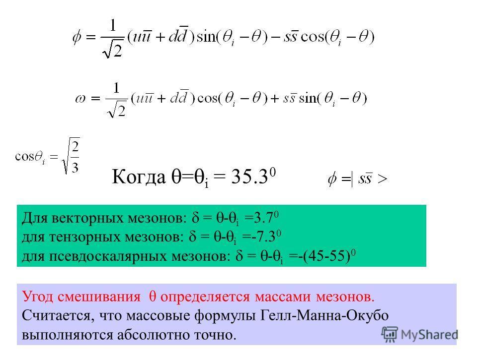 Когда = i = 35.3 0 Угод смешивания θ определяется массами мезонов. Считается, что массовые формулы Гелл-Манна-Окубо выполняются абсолютно точно. Для векторных мезонов: = - i =3.7 0 для тензорных мезонов: = - i =-7.3 0 для псевдоскалярных мезонов: = -