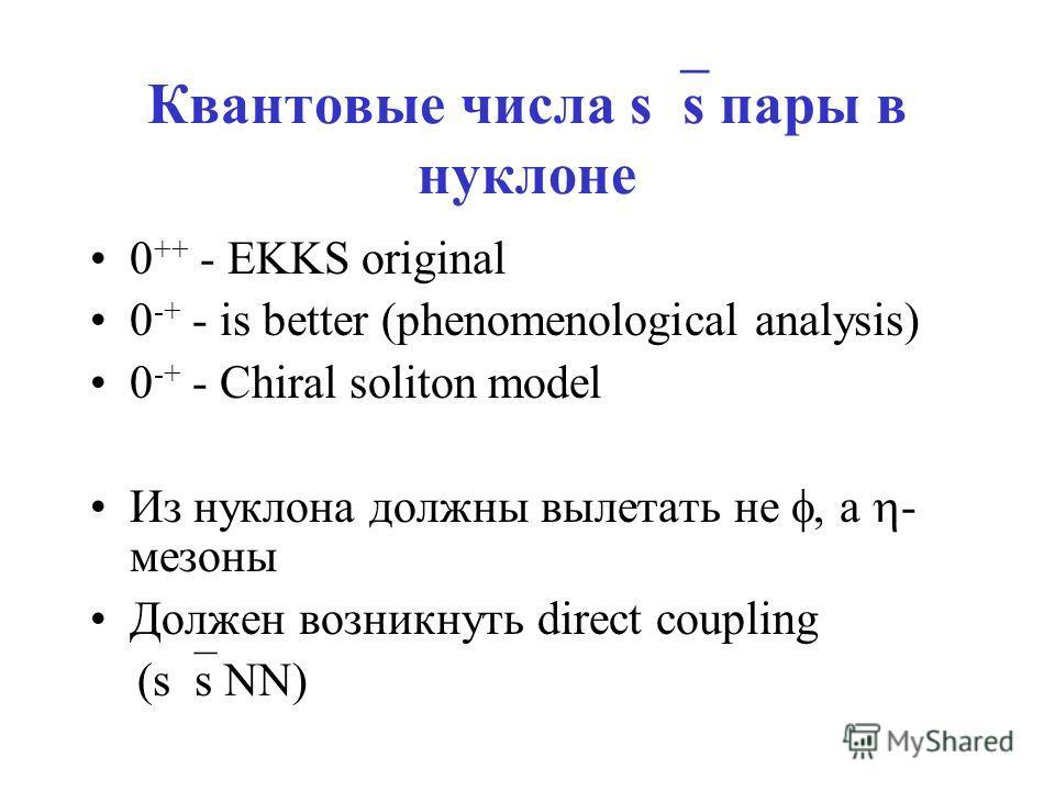 Квантовые числа s s пары в нуклоне 0 ++ - EKKS original 0 -+ - is better (phenomenological analysis) 0 -+ - Chiral soliton model Из нуклона должны вылетать не, а - мезоны Должен возникнуть direct coupling (s s NN)