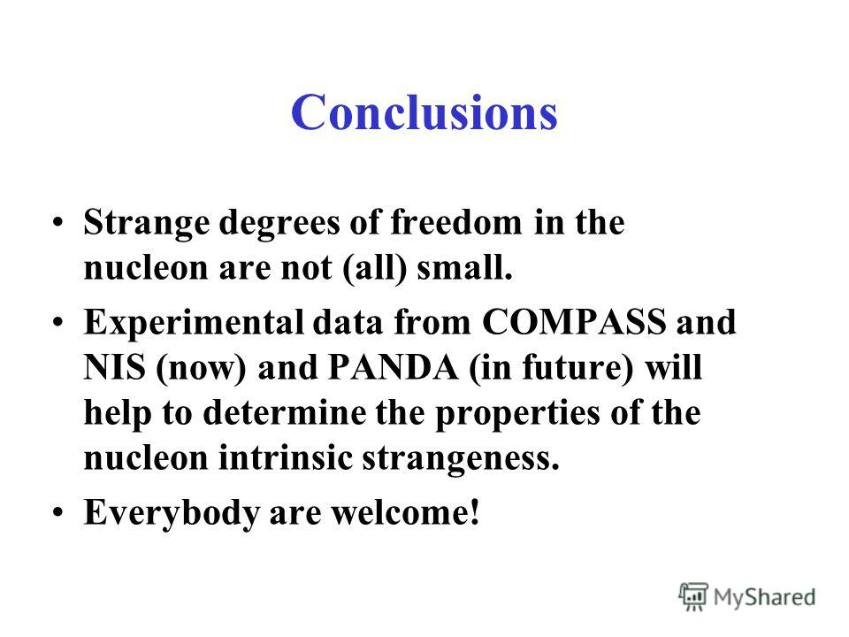 Conclusions Strange degrees of freedom in the nucleon are not (all) small. Experimental data from COMPASS and NIS (now) and PANDA (in future) will help to determine the properties of the nucleon intrinsic strangeness. Everybody are welcome!